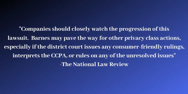 Companies should closely watch the progression of this lawsuit. Barnes may pave the way for other privacy class actions, especially if the district court issues any consumer-friendly rulings, interprets the CCPA or rules on any of the unresolved issues.