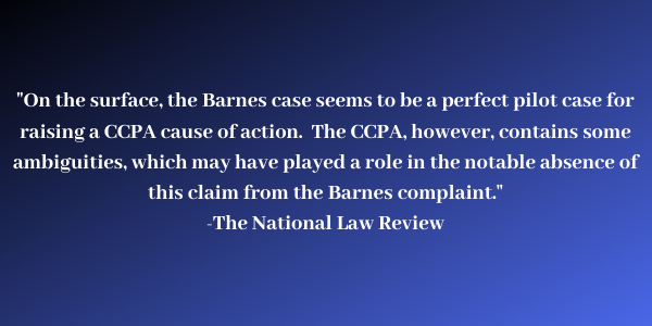 on the surface the barnes case seems to be perfect pilot case for raising a CCPA cause of action. The CCPA however contains some ambiguities which may have played a role in the notable absence of this claim from the Barnes compliant.